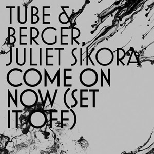 TUBE & BERGER, JULIET SIKORA - Come On Now (Set It Off)